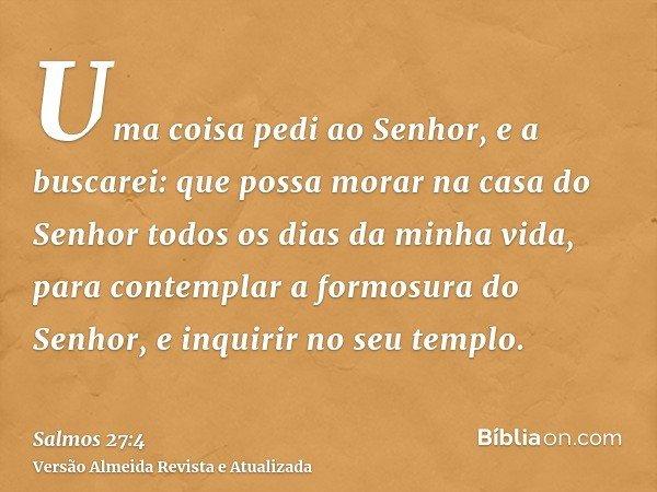 Uma coisa pedi ao Senhor, e a buscarei: que possa morar na casa do Senhor todos os dias da minha vida, para contemplar a formosura do Senhor, e inquirir no seu