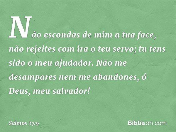 Não escondas de mim a tua face, não rejeites com ira o teu servo; tu tens sido o meu ajudador. Não me desampares nem me abandones, ó Deus, meu salvador! -- Salm