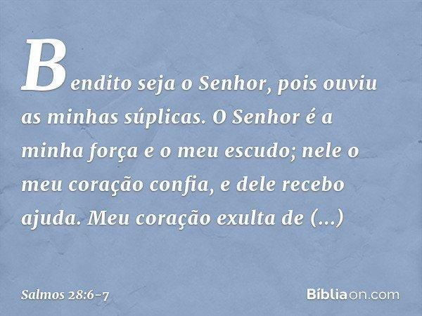 Bendito seja o Senhor, pois ouviu as minhas súplicas. O Senhor é a minha força e o meu escudo; nele o meu coração confia, e dele recebo ajuda. Meu coração exult
