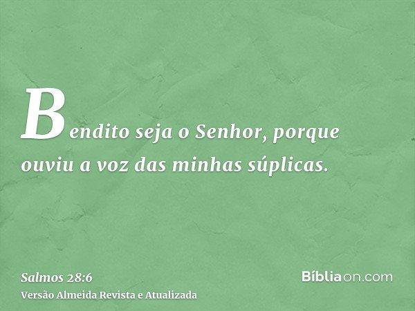 Bendito seja o Senhor, porque ouviu a voz das minhas súplicas.