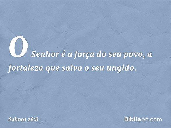 O Senhor é a força do seu povo, a fortaleza que salva o seu ungido. -- Salmo 28:8