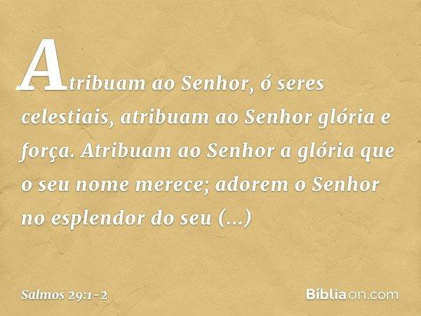 Atribuam ao Senhor, ó seres celestiais, atribuam ao Senhor glória e força. Atribuam ao Senhor a glória que o seu nome merece; adorem o Senhor no esplendor do se