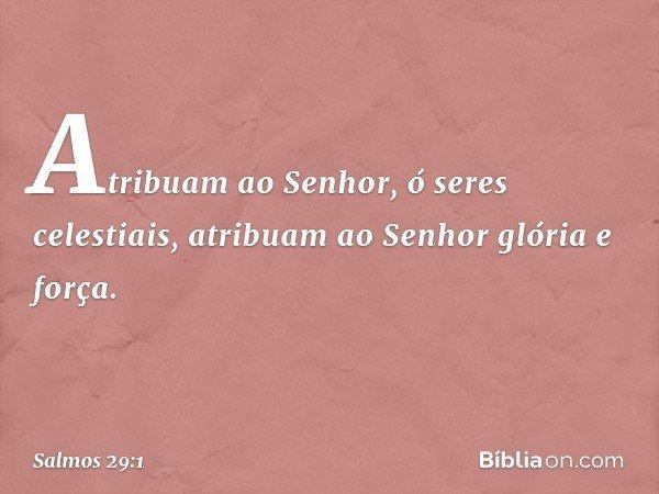 Atribuam ao Senhor, ó seres celestiais, atribuam ao Senhor glória e força. -- Salmo 29:1