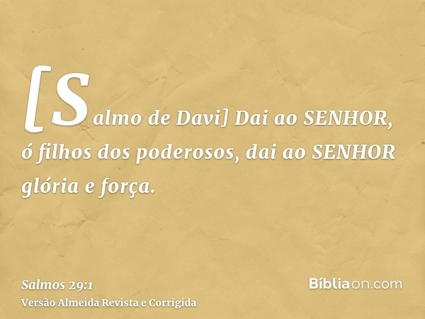 [Salmo de Davi] Dai ao SENHOR, ó filhos dos poderosos, dai ao SENHOR glória e força.