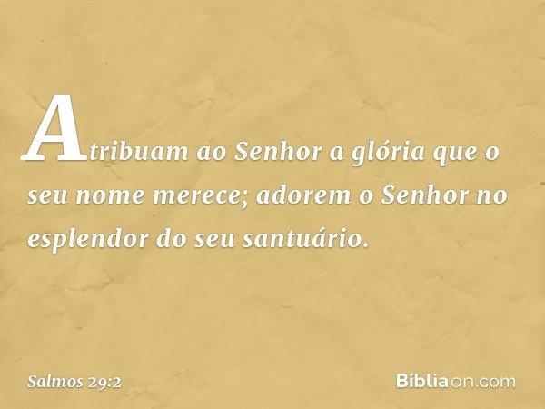 Atribuam ao Senhor a glória que o seu nome merece; adorem o Senhor no esplendor do seu santuário. -- Salmo 29:2