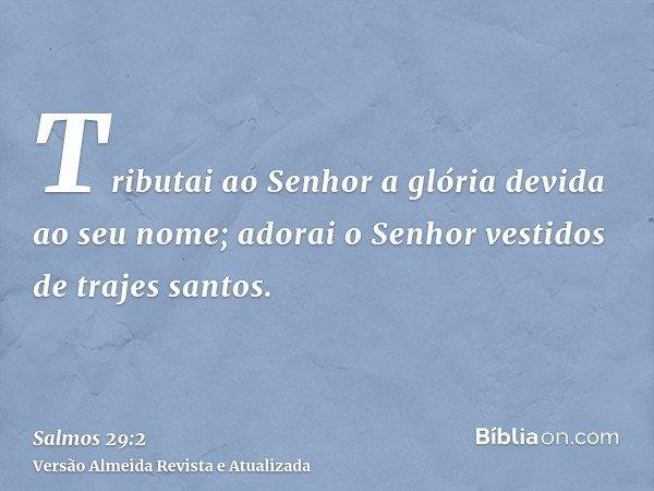 Tributai ao Senhor a glória devida ao seu nome; adorai o Senhor vestidos de trajes santos.