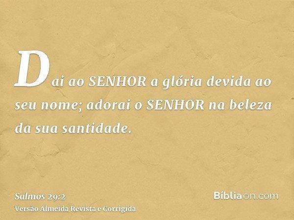 Dai ao SENHOR a glória devida ao seu nome; adorai o SENHOR na beleza da sua santidade.