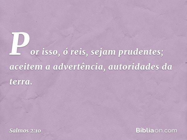 Por isso, ó reis, sejam prudentes; aceitem a advertência, autoridades da terra. -- Salmo 2:10