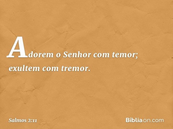 Adorem o Senhor com temor; exultem com tremor. -- Salmo 2:11