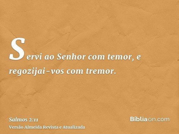Servi ao Senhor com temor, e regozijai-vos com tremor.