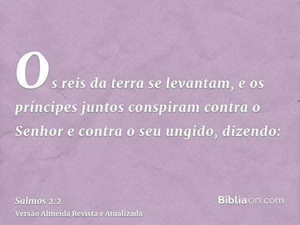 Os reis da terra se levantam, e os príncipes juntos conspiram contra o Senhor e contra o seu ungido, dizendo: