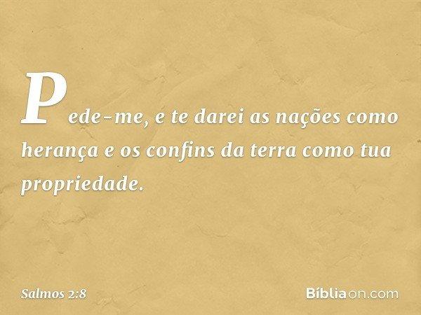 Pede-me, e te darei as nações como herança e os confins da terra como tua propriedade. -- Salmo 2:8