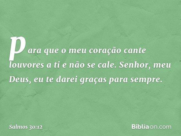 para que o meu coração cante louvores a ti e não se cale. Senhor, meu Deus, eu te darei graças para sempre. -- Salmo 30:12