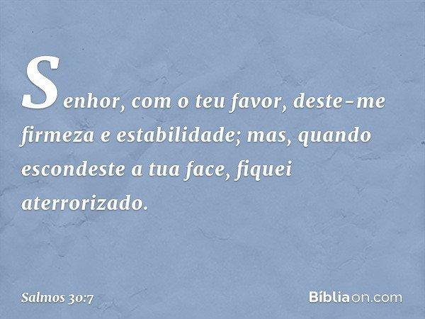 Senhor, com o teu favor, deste-me firmeza e estabilidade; mas, quando escondeste a tua face, fiquei aterrorizado. -- Salmo 30:7