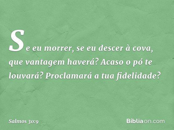 Se eu morrer, se eu descer à cova, que vantagem haverá? Acaso o pó te louvará? Proclamará a tua fidelidade? -- Salmo 30:9