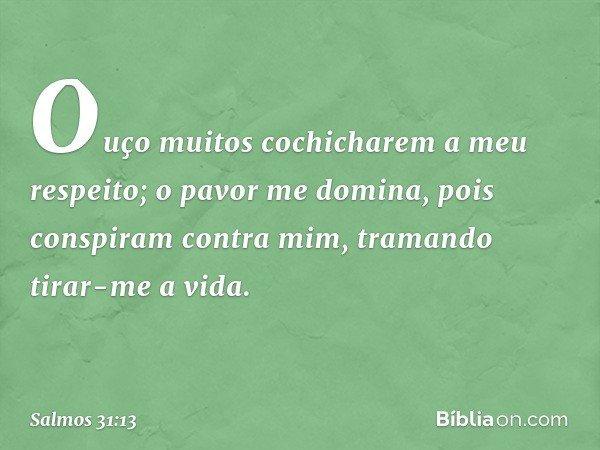 Ouço muitos cochicharem a meu respeito; o pavor me domina, pois conspiram contra mim, tramando tirar-me a vida. -- Salmo 31:13