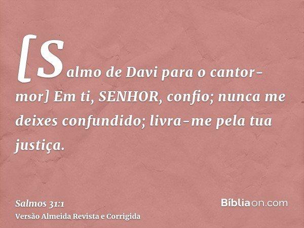 [Salmo de Davi para o cantor-mor] Em ti, SENHOR, confio; nunca me deixes confundido; livra-me pela tua justiça.