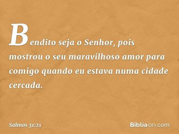 Bendito seja o Senhor, pois mostrou o seu maravilhoso amor para comigo quando eu estava numa cidade cercada. -- Salmo 31:21