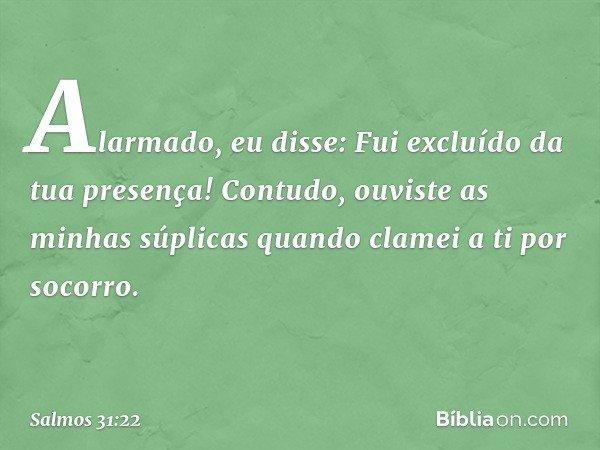 Alarmado, eu disse: Fui excluído da tua presença! Contudo, ouviste as minhas súplicas quando clamei a ti por socorro. -- Salmo 31:22