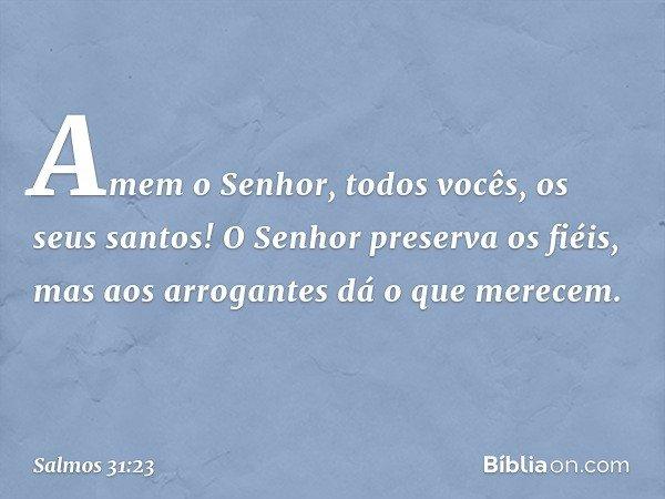 Amem o Senhor, todos vocês, os seus santos! O Senhor preserva os fiéis, mas aos arrogantes dá o que merecem. -- Salmo 31:23