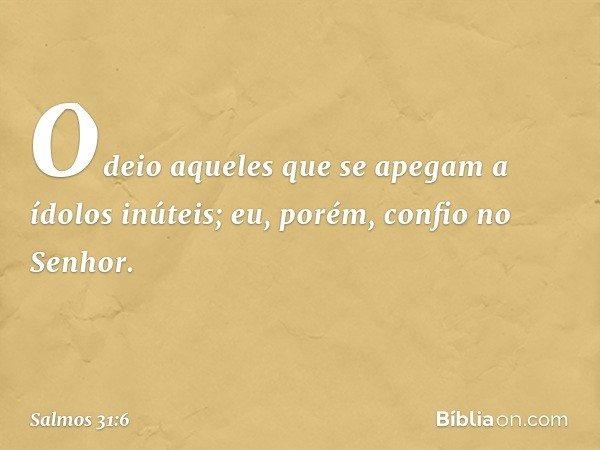 Odeio aqueles que se apegam a ídolos inúteis; eu, porém, confio no Senhor. -- Salmo 31:6