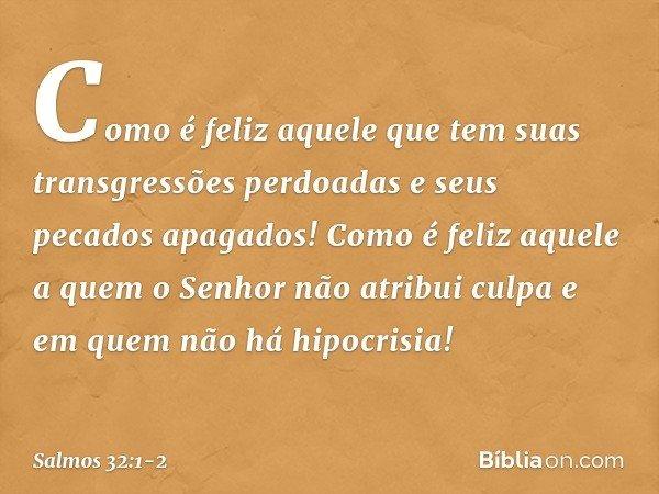 Como é feliz aquele que tem suas transgressões perdoadas e seus pecados apagados! Como é feliz aquele a quem o Senhor não atribui culpa e em quem não há hipocri