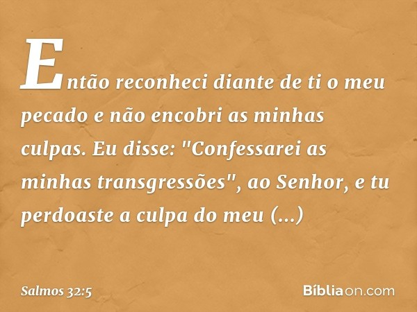 """Então reconheci diante de ti o meu pecado e não encobri as minhas culpas. Eu disse: """"Confessarei as minhas transgressões"""", ao Senhor, e tu perdoaste a culpa do"""