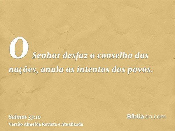 O Senhor desfaz o conselho das nações, anula os intentos dos povos.