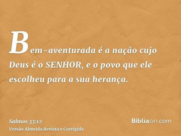 Bem-aventurada é a nação cujo Deus é o SENHOR, e o povo que ele escolheu para a sua herança.