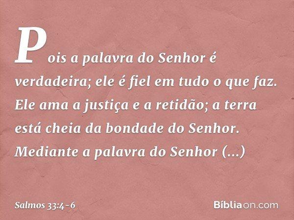 Pois a palavra do Senhor é verdadeira; ele é fiel em tudo o que faz. Ele ama a justiça e a retidão; a terra está cheia da bondade do Senhor. Mediante a palavra