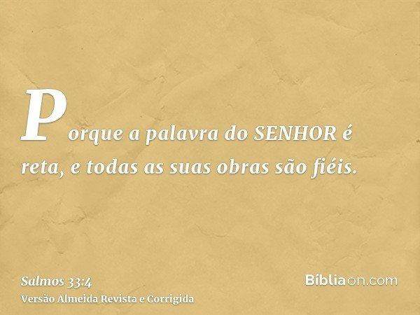 Porque a palavra do SENHOR é reta, e todas as suas obras são fiéis.