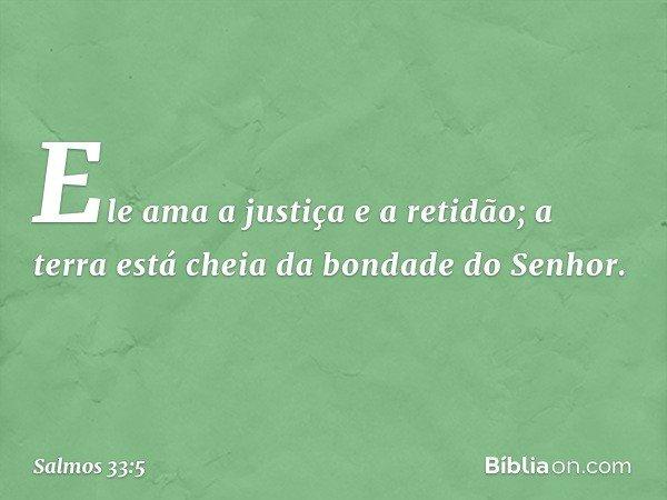 Ele ama a justiça e a retidão; a terra está cheia da bondade do Senhor. -- Salmo 33:5