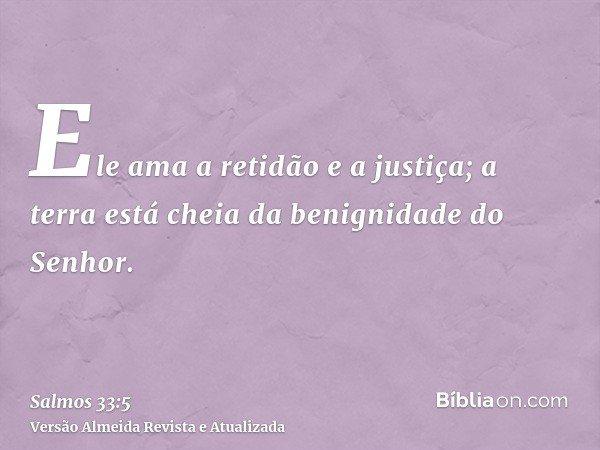 Ele ama a retidão e a justiça; a terra está cheia da benignidade do Senhor.