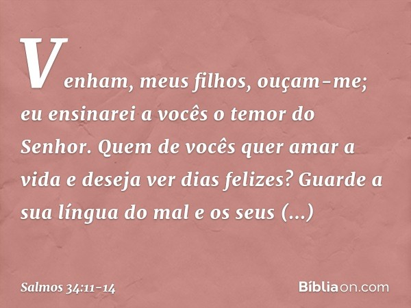 Venham, meus filhos, ouçam-me; eu ensinarei a vocês o temor do Senhor. Quem de vocês quer amar a vida e deseja ver dias felizes? Guarde a sua língua do mal e os
