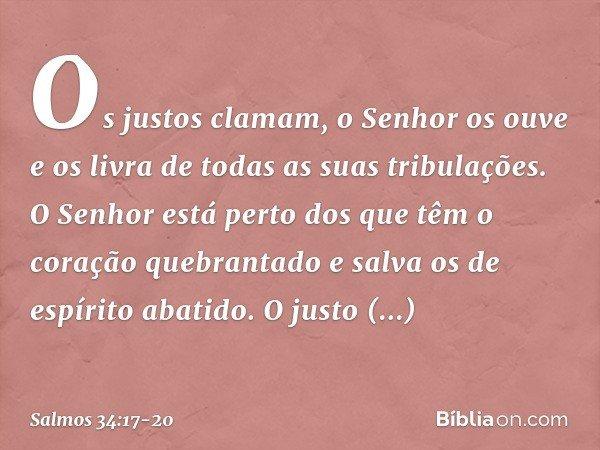 Os justos clamam, o Senhor os ouve e os livra de todas as suas tribulações. O Senhor está perto dos que têm o coração quebrantado e salva os de espírito abatido