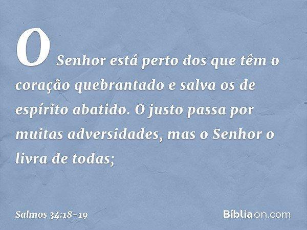 O Senhor está perto dos que têm o coração quebrantado e salva os de espírito abatido. O justo passa por muitas adversidades, mas o Senhor o livra de todas; -- S
