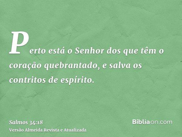 Perto está o Senhor dos que têm o coração quebrantado, e salva os contritos de espírito.