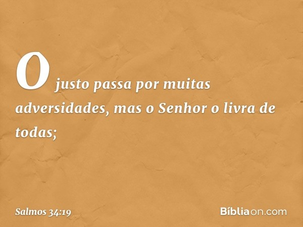 O justo passa por muitas adversidades, mas o Senhor o livra de todas; -- Salmo 34:19