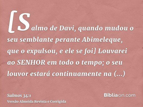 [Salmo de Davi, quando mudou o seu semblante perante Abimeleque, que o expulsou, e ele se foi] Louvarei ao SENHOR em todo o tempo; o seu louvor estará continuam