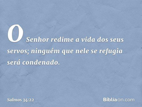 O Senhor redime a vida dos seus servos; ninguém que nele se refugia será condenado. -- Salmo 34:22