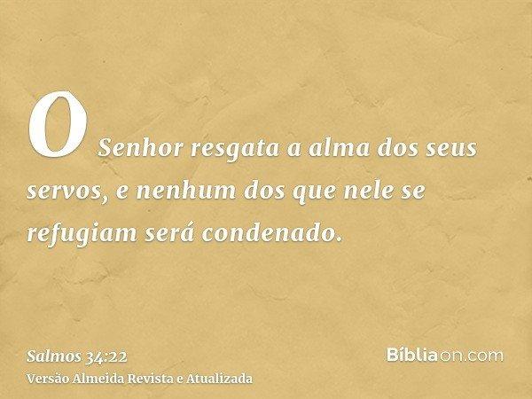 O Senhor resgata a alma dos seus servos, e nenhum dos que nele se refugiam será condenado.