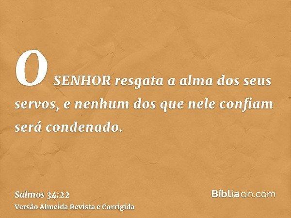 O SENHOR resgata a alma dos seus servos, e nenhum dos que nele confiam será condenado.
