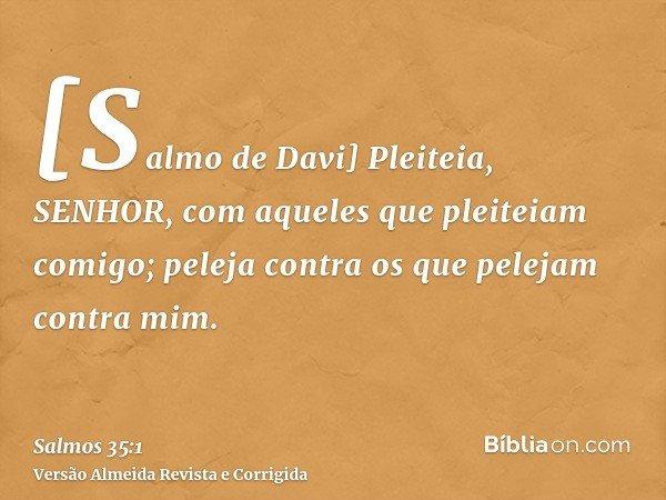 [Salmo de Davi] Pleiteia, SENHOR, com aqueles que pleiteiam comigo; peleja contra os que pelejam contra mim.