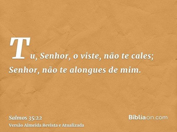 Tu, Senhor, o viste, não te cales; Senhor, não te alongues de mim.