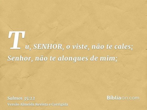 Tu, SENHOR, o viste, não te cales; Senhor, não te alongues de mim;