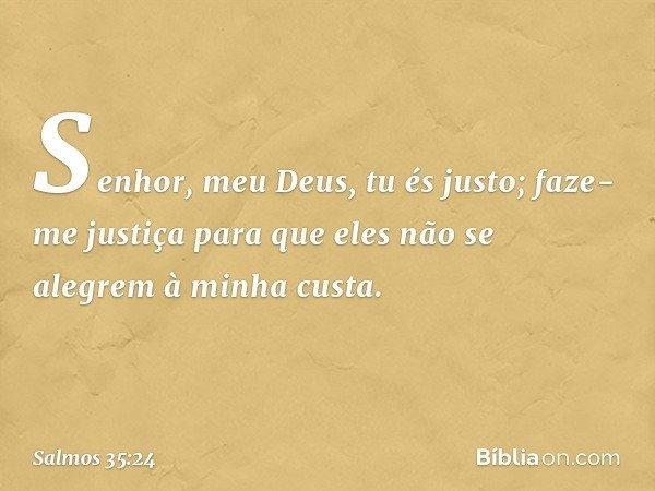 Senhor, meu Deus, tu és justo; faze-me justiça para que eles não se alegrem à minha custa. -- Salmo 35:24