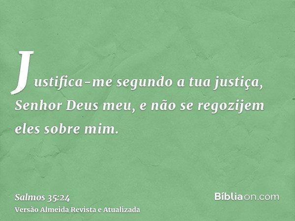 Justifica-me segundo a tua justiça, Senhor Deus meu, e não se regozijem eles sobre mim.