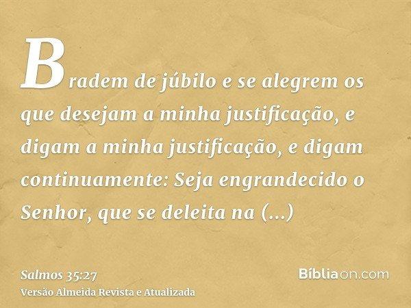 Bradem de júbilo e se alegrem os que desejam a minha justificação, e digam a minha justificação, e digam continuamente: Seja engrandecido o Senhor, que se delei