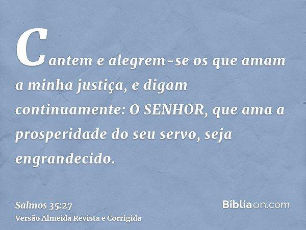 Cantem e alegrem-se os que amam a minha justiça, e digam continuamente: O SENHOR, que ama a prosperidade do seu servo, seja engrandecido.
