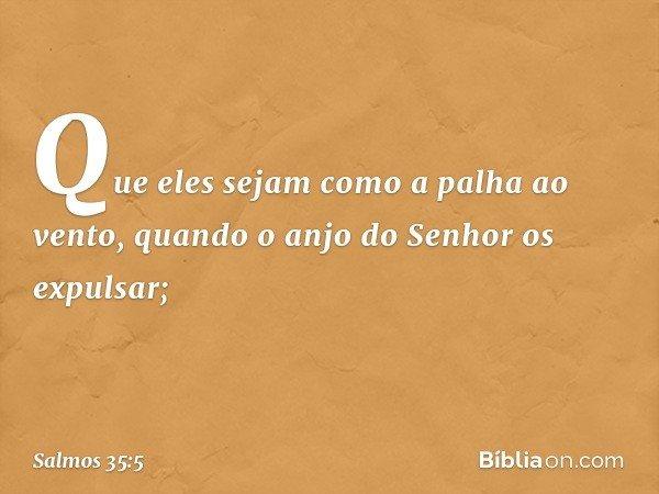 Que eles sejam como a palha ao vento, quando o anjo do Senhor os expulsar; -- Salmo 35:5